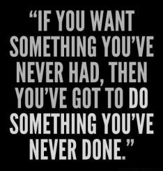 """""""If you want something you've never had, then you've got to do something you've never done."""""""